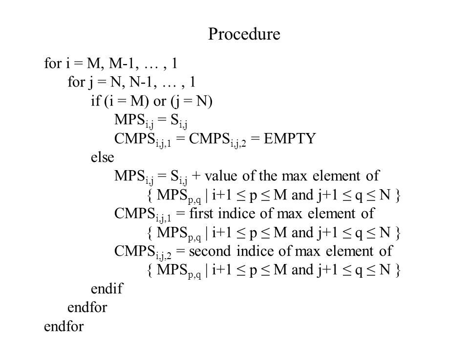 for i = M, M-1, …, 1 for j = N, N-1, …, 1 if (i = M) or (j = N) MPS i,j = S i,j CMPS i,j,1 = CMPS i,j,2 = EMPTY else MPS i,j = S i,j + value of the ma