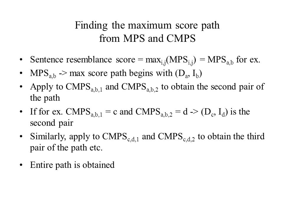 Finding the maximum score path from MPS and CMPS Sentence resemblance score = max i,j (MPS i,j ) = MPS a,b for ex. MPS a,b -> max score path begins wi