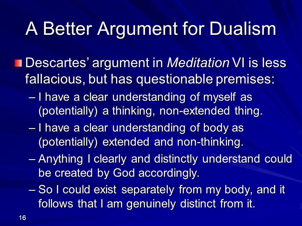 16 A Better Argument for Dualism Descartes' argument in Meditation VI is less fallacious, but has questionable premises: –I have a clear understanding