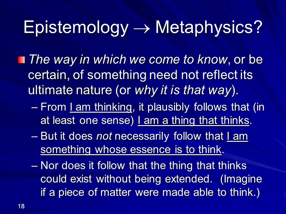 18 Epistemology  Metaphysics? The way in which we come to know, or be certain, of something need not reflect its ultimate nature (or why it is that w