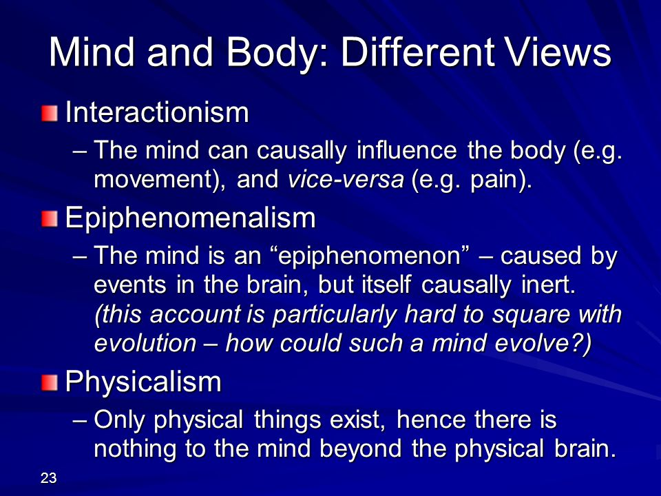 23 Mind and Body: Different Views Interactionism –The mind can causally influence the body (e.g. movement), and vice-versa (e.g. pain). Epiphenomenali