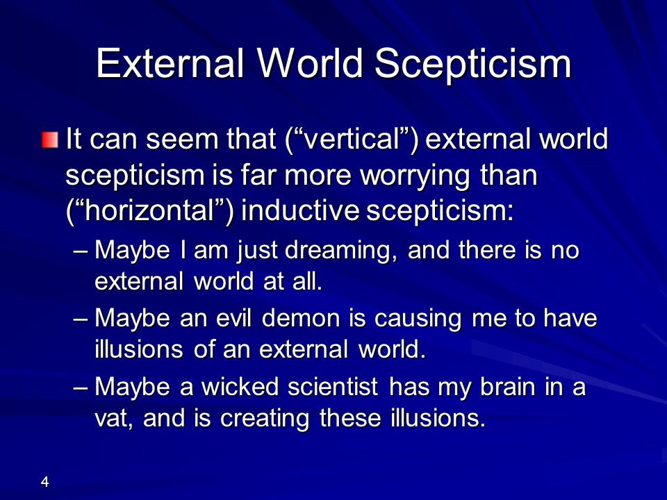 """4 External World Scepticism It can seem that (""""vertical"""") external world scepticism is far more worrying than (""""horizontal"""") inductive scepticism: –Ma"""