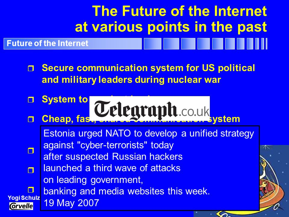 File: Future of the Internet.PPT 44 Yogi Schulz Future of the Internet The Future of the Internet at various points in the past - 1 r Secure communication system for US political and military leaders during nuclear war r Fast communication system for US Department of Defense and its military contractors r Global system of hypertext linkages to cross- reference academic documents across computers r Fast, shared communication system for large corporations r A way to apply computing without sending vast sums of money to Microsoft
