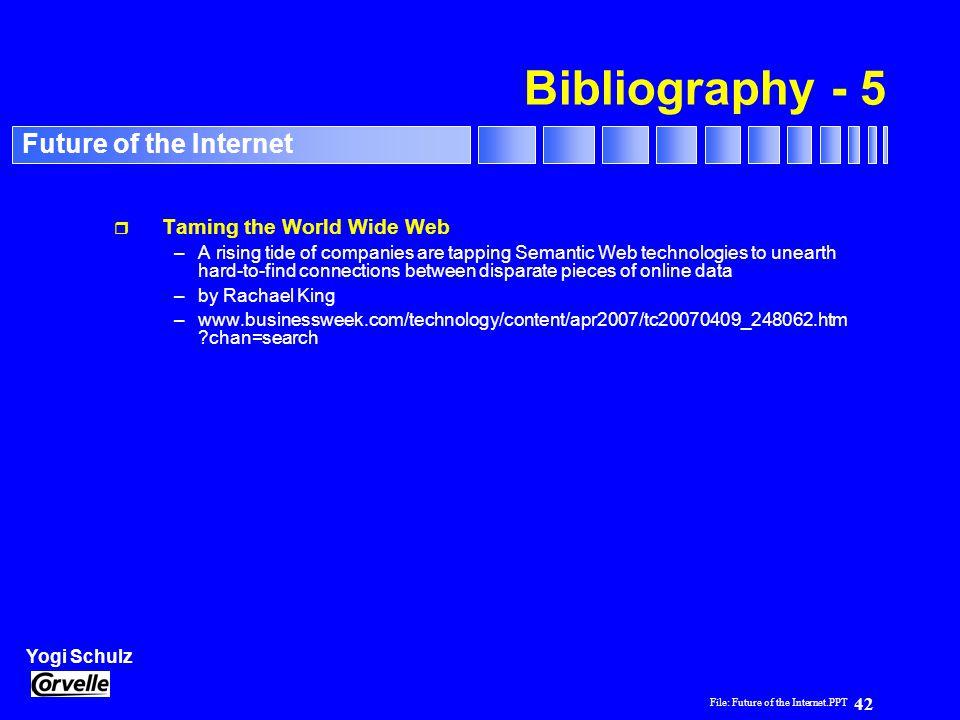 File: Future of the Internet.PPT 42 Yogi Schulz Future of the Internet Bibliography - 5 r Taming the World Wide Web –A rising tide of companies are ta
