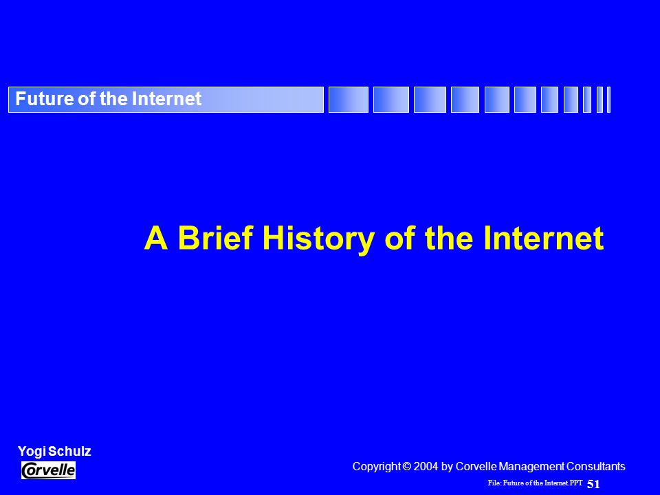 File: Future of the Internet.PPT 51 Yogi Schulz Future of the Internet A Brief History of the Internet Copyright © 2004 by Corvelle Management Consult