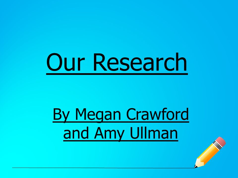 Our Research By Megan Crawford and Amy Ullman