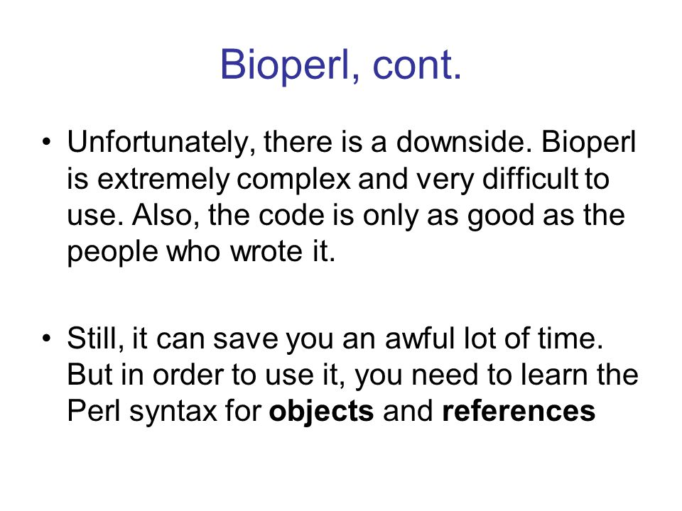 Bioperl, cont. Unfortunately, there is a downside. Bioperl is extremely complex and very difficult to use. Also, the code is only as good as the peopl