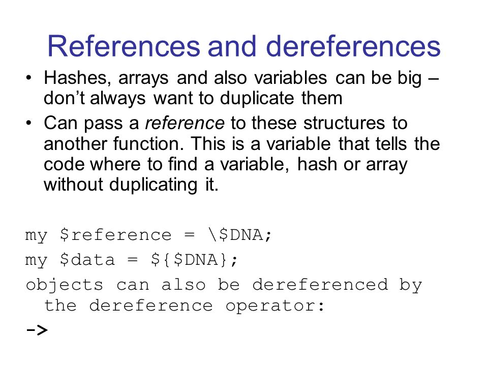 References and dereferences Hashes, arrays and also variables can be big – don't always want to duplicate them Can pass a reference to these structures to another function.
