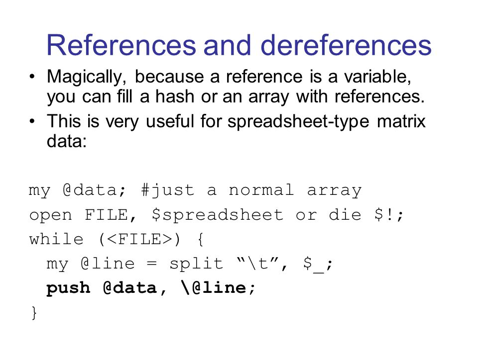 References and dereferences Magically, because a reference is a variable, you can fill a hash or an array with references.