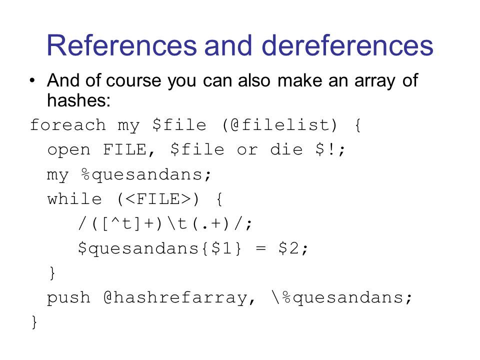 References and dereferences And of course you can also make an array of hashes: foreach my $file (@filelist) { open FILE, $file or die $!; my %quesandans; while ( ) { /([^t]+)\t(.+)/; $quesandans{$1} = $2; } push @hashrefarray, \%quesandans; }