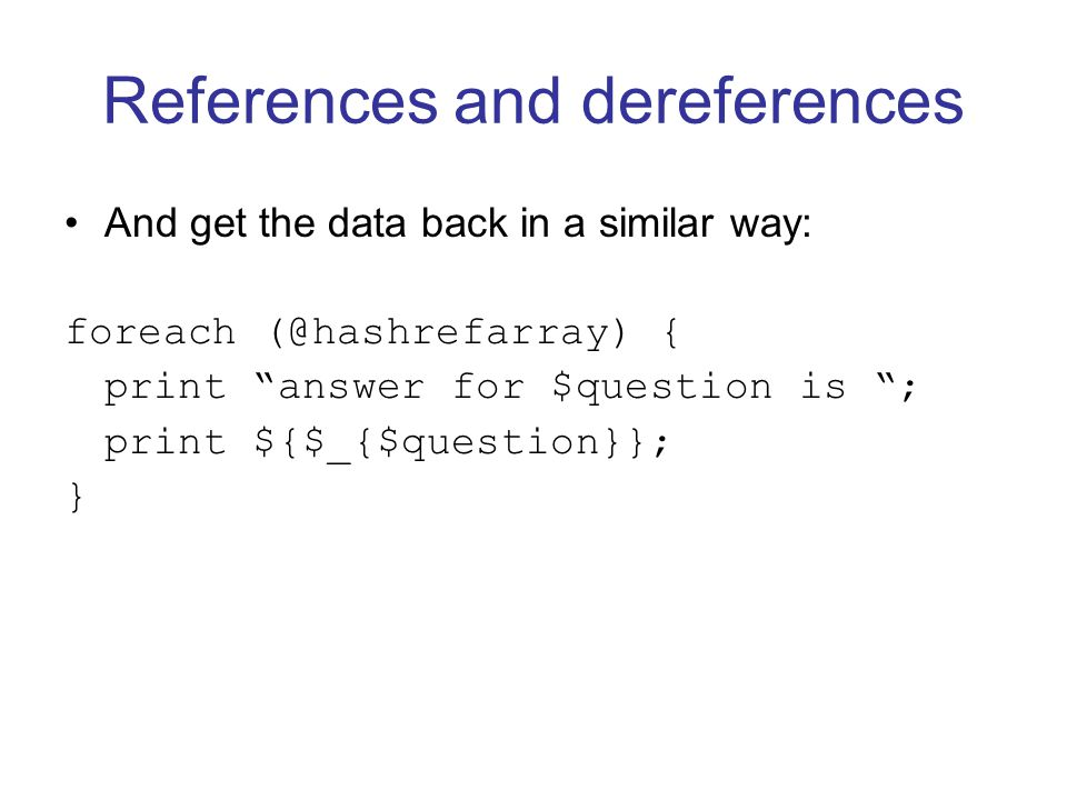 References and dereferences And get the data back in a similar way: foreach (@hashrefarray) { print answer for $question is ; print ${$_{$question}}; }