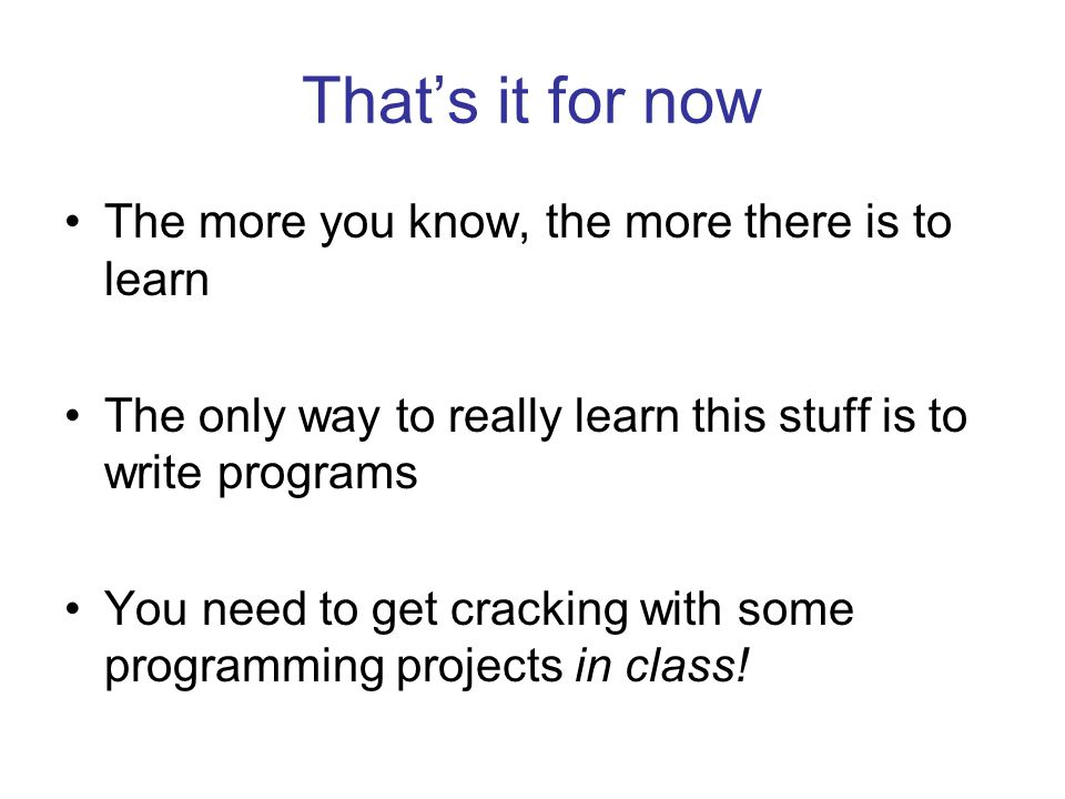 That's it for now The more you know, the more there is to learn The only way to really learn this stuff is to write programs You need to get cracking