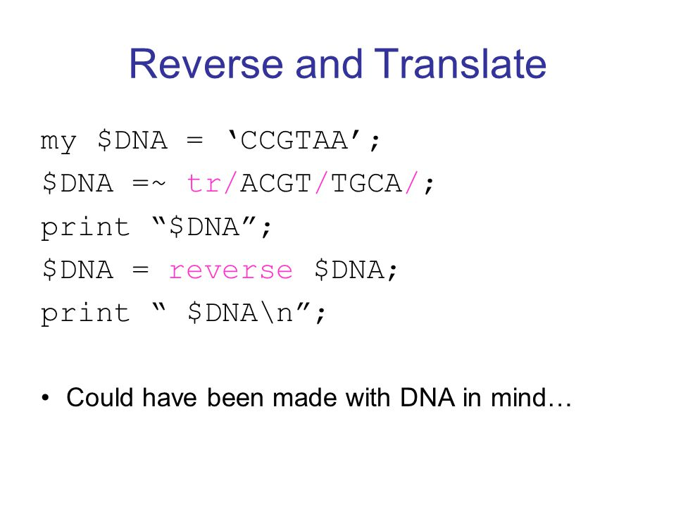 Reverse and Translate my $DNA = 'CCGTAA'; $DNA =~ tr/ACGT/TGCA/; print $DNA ; $DNA = reverse $DNA; print $DNA\n ; Could have been made with DNA in mind…