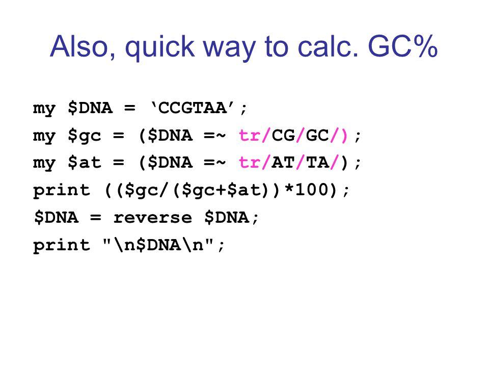 Also, quick way to calc. GC% my $DNA = 'CCGTAA'; my $gc = ($DNA =~ tr/CG/GC/); my $at = ($DNA =~ tr/AT/TA/); print (($gc/($gc+$at))*100); $DNA = rever