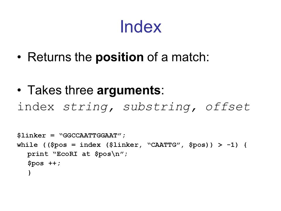 Index Returns the position of a match: Takes three arguments: index string, substring, offset $linker = GGCCAATTGGAAT ; while (($pos = index ($linker, CAATTG , $pos)) > -1) { print EcoRI at $pos\n ; $pos ++; }