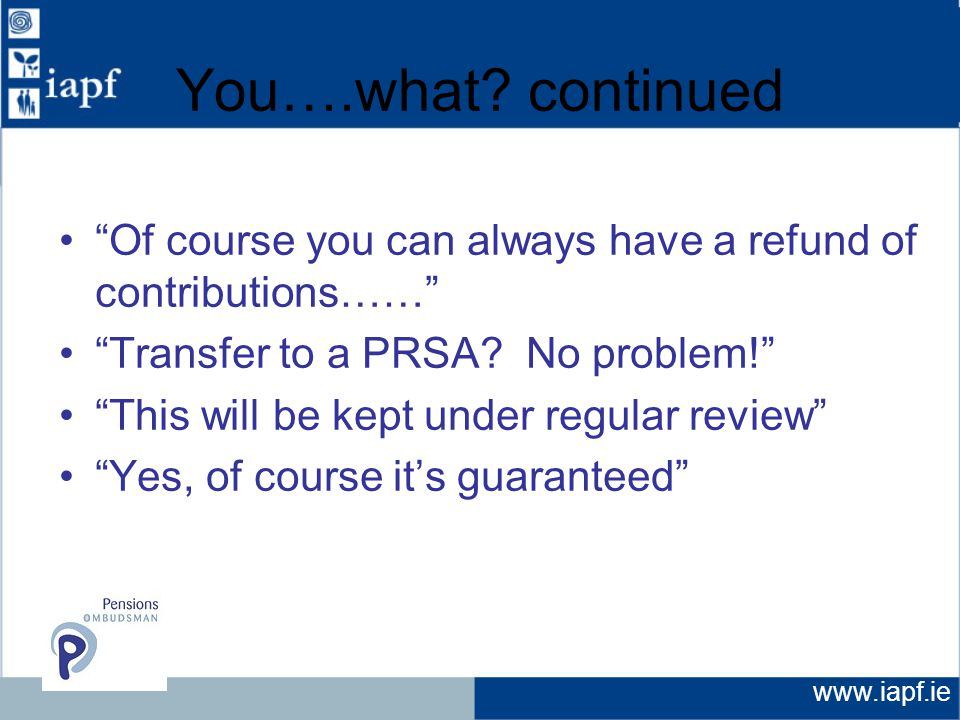 "www.iapf.ie You….what? continued ""Of course you can always have a refund of contributions……"" ""Transfer to a PRSA? No problem!"" ""This will be kept unde"