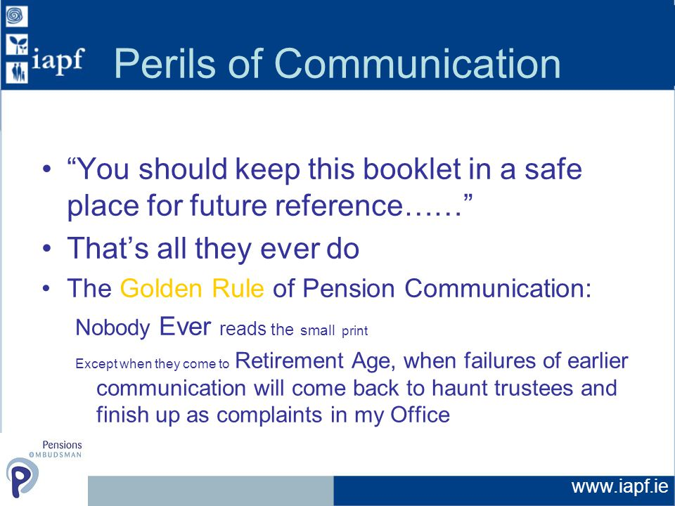 Perils of Communication You should keep this booklet in a safe place for future reference…… That's all they ever do The Golden Rule of Pension Communication: Nobody Ever reads the small print Except when they come to Retirement Age, when failures of earlier communication will come back to haunt trustees and finish up as complaints in my Office