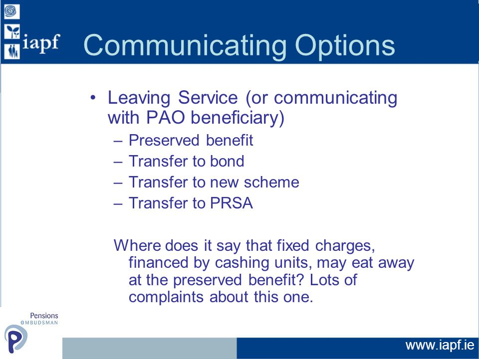 Communicating Options Leaving Service (or communicating with PAO beneficiary) –Preserved benefit –Transfer to bond –Transfer to new scheme –Transfer to PRSA Where does it say that fixed charges, financed by cashing units, may eat away at the preserved benefit.