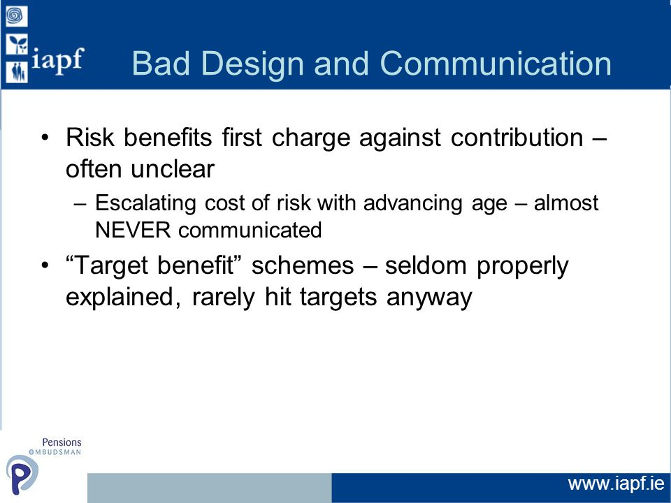 www.iapf.ie Bad Design and Communication Risk benefits first charge against contribution – often unclear –Escalating cost of risk with advancing age – almost NEVER communicated Target benefit schemes – seldom properly explained, rarely hit targets anyway