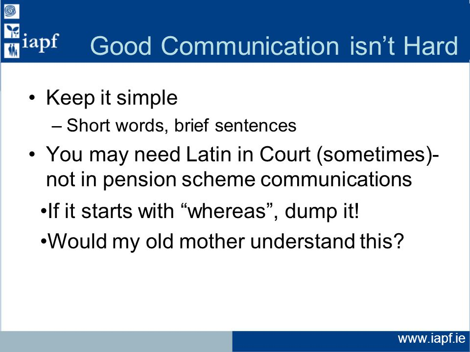 www.iapf.ie Good Communication isn't Hard Keep it simple –Short words, brief sentences You may need Latin in Court (sometimes)- not in pension scheme communications If it starts with whereas , dump it.