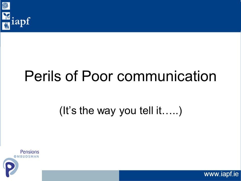 www.iapf.ie Perils of Poor communication (It's the way you tell it…..)