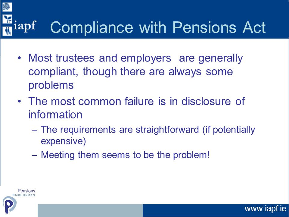www.iapf.ie Compliance with Pensions Act Most trustees and employers are generally compliant, though there are always some problems The most common failure is in disclosure of information –The requirements are straightforward (if potentially expensive) –Meeting them seems to be the problem!