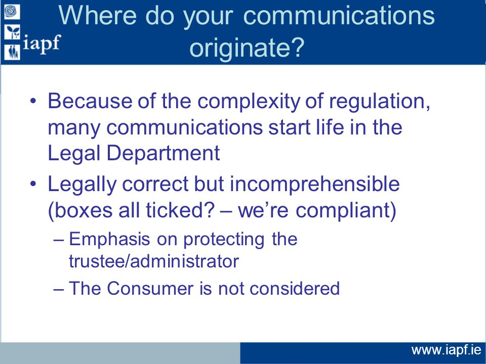 www.iapf.ie Where do your communications originate? Because of the complexity of regulation, many communications start life in the Legal Department Le