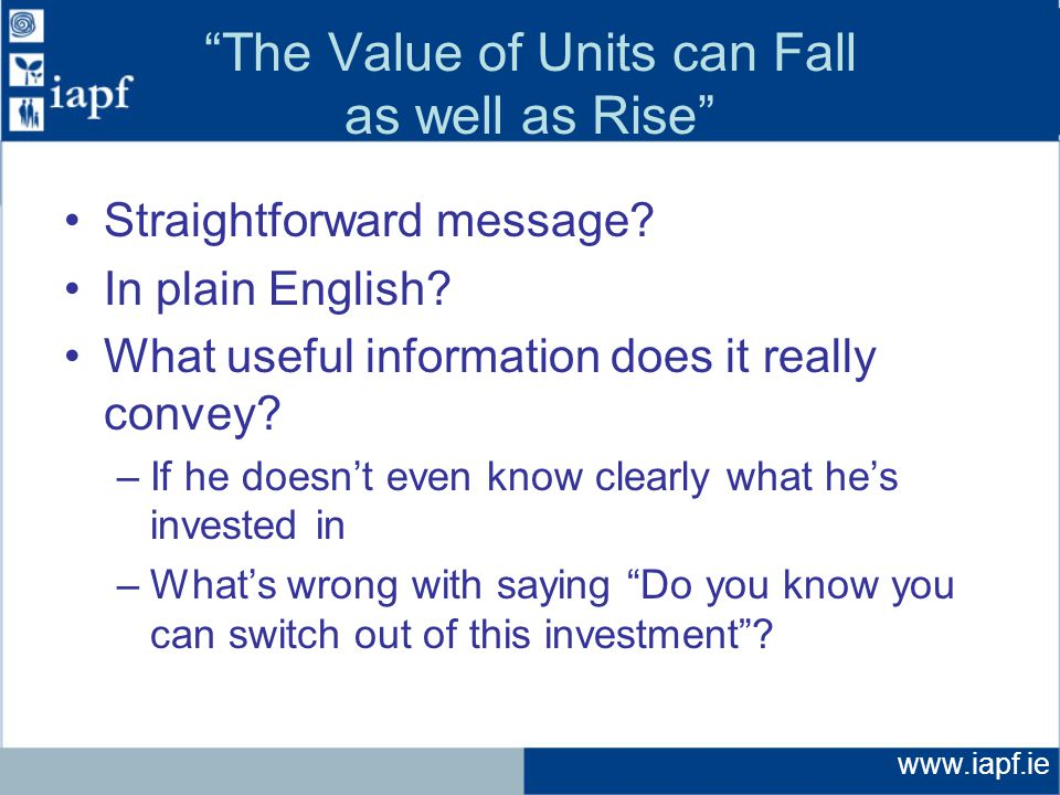 www.iapf.ie The Value of Units can Fall as well as Rise Straightforward message.