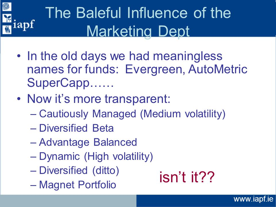 www.iapf.ie The Baleful Influence of the Marketing Dept In the old days we had meaningless names for funds: Evergreen, AutoMetric SuperCapp…… Now it's more transparent: –Cautiously Managed (Medium volatility) –Diversified Beta –Advantage Balanced –Dynamic (High volatility) –Diversified (ditto) –Magnet Portfolio isn't it