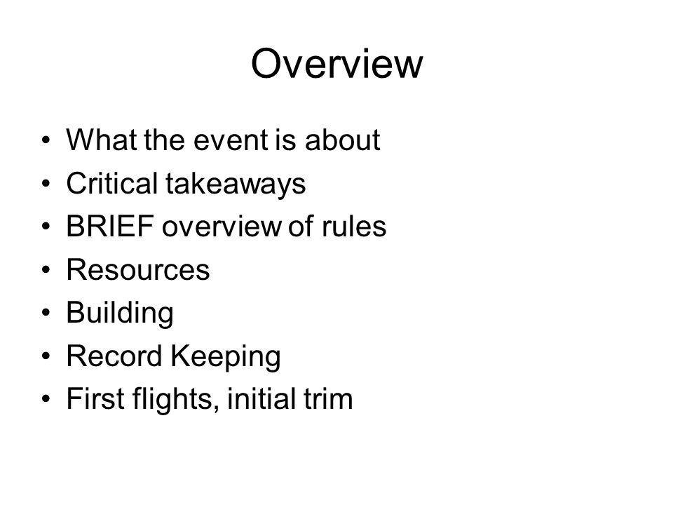 Overview What the event is about Critical takeaways BRIEF overview of rules Resources Building Record Keeping First flights, initial trim