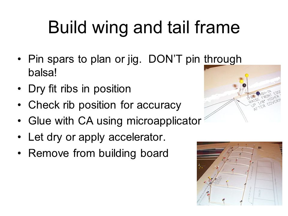 Build wing and tail frame Pin spars to plan or jig. DON'T pin through balsa! Dry fit ribs in position Check rib position for accuracy Glue with CA usi