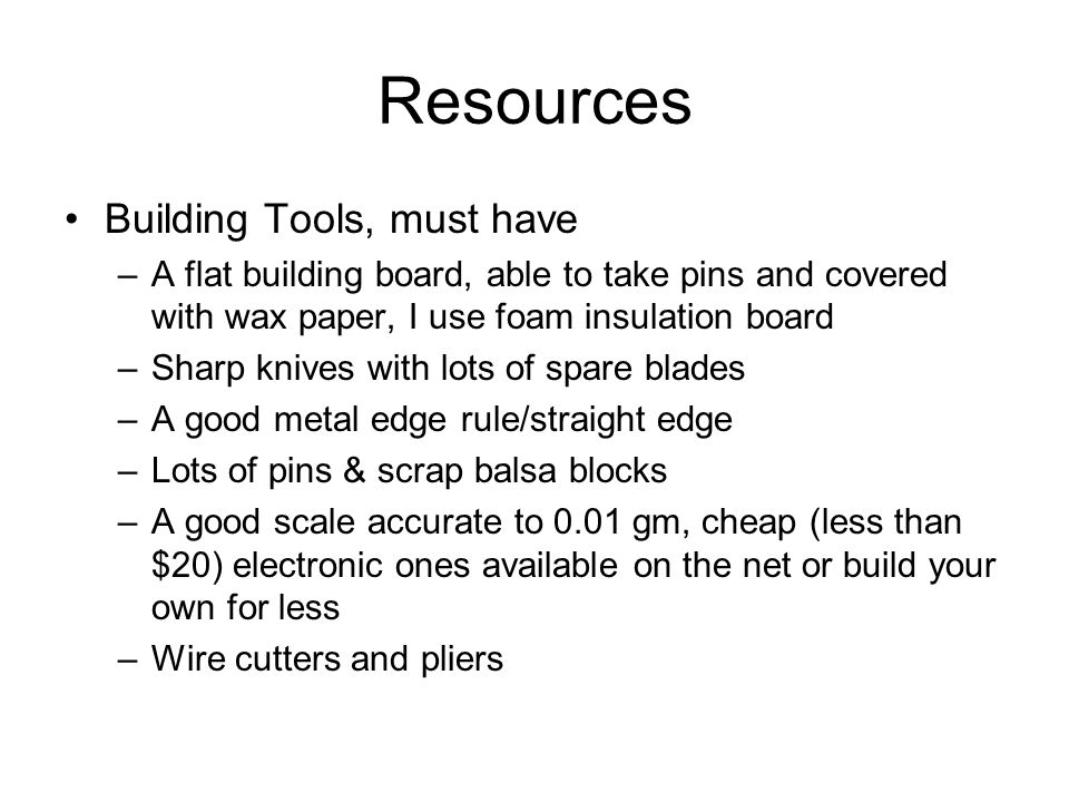 Resources Building tools, nice to have –Precision micro super glue applicator, two pins stuck through a stick at an angle to come together at their ends –Balsa stripper –A six inch piece of 0.063 music wire –Mat board or writing tablet backs, not poster board, for jigs –¼ inch thick balsa sheets for jigs –Misc square blocks for jigs