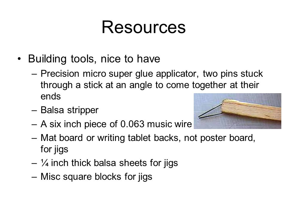 Resources Building materials –A complete kit, easy way to get everything to build 1 or 2 planes, costly –OR… –Balsa, 1/32, 1/16, and ¼ inch thick sheets, or suitable width sticks, light to medium density –Covering, indoor mylar, tissue, grocery store bags –Glue, Superglue (also called: cyanoacrylate or CA) or balsa cement –If using CA, instant setter –Wire, 0.020 diameter –Props –Prop hanger
