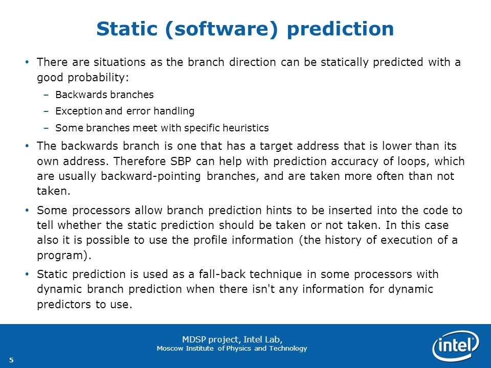 5 MDSP project, Intel Lab, Moscow Institute of Physics and Technology Static (software) prediction  There are situations as the branch direction can be statically predicted with a good probability: –Backwards branches –Exception and error handling –Some branches meet with specific heuristics  The backwards branch is one that has a target address that is lower than its own address.