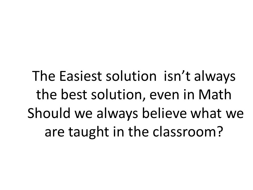 The Easiest solution isn't always the best solution, even in Math Should we always believe what we are taught in the classroom
