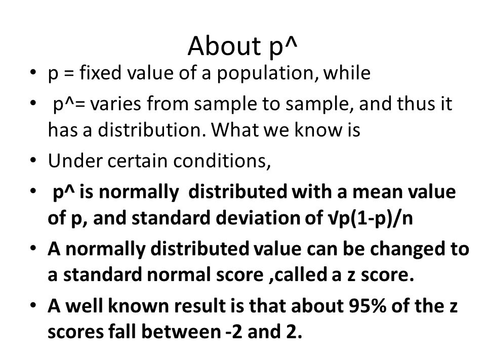 About p^ p = fixed value of a population, while p^= varies from sample to sample, and thus it has a distribution.