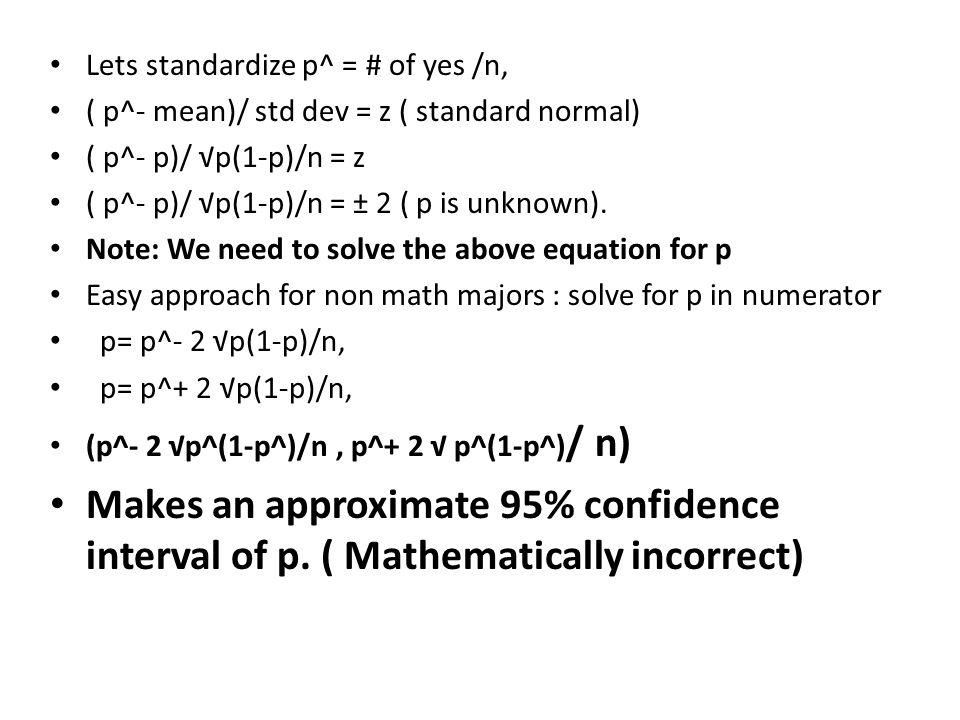 Lets standardize p^ = # of yes /n, ( p^- mean)/ std dev = z ( standard normal) ( p^- p)/ √p(1-p)/n = z ( p^- p)/ √p(1-p)/n = ± 2 ( p is unknown).