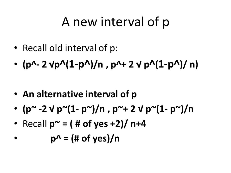 A new interval of p Recall old interval of p: (p^- 2 √p ^ ( 1-p^ )/n, p^+ 2 √ p ^ ( 1-p^ )/ n) An alternative interval of p (p~ -2 √ p~(1- p~)/n, p~+ 2 √ p~(1- p~)/n Recall p~ = ( # of yes +2)/ n+4 p^ = (# of yes)/n