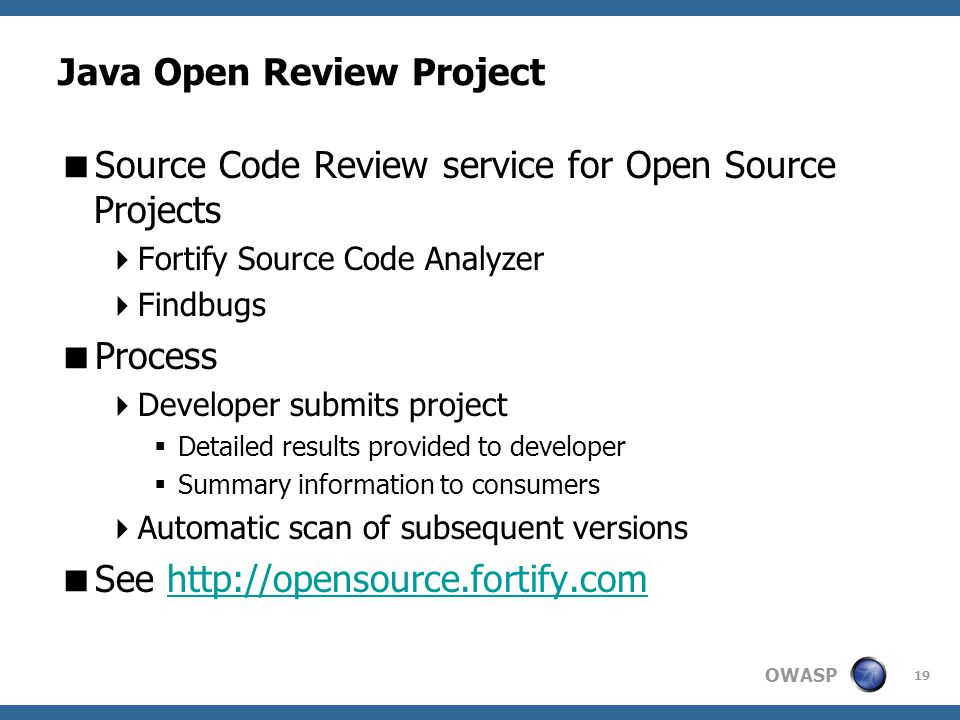 OWASP Java Open Review Project  Source Code Review service for Open Source Projects  Fortify Source Code Analyzer  Findbugs  Process  Developer submits project  Detailed results provided to developer  Summary information to consumers  Automatic scan of subsequent versions  See http://opensource.fortify.comhttp://opensource.fortify.com 19