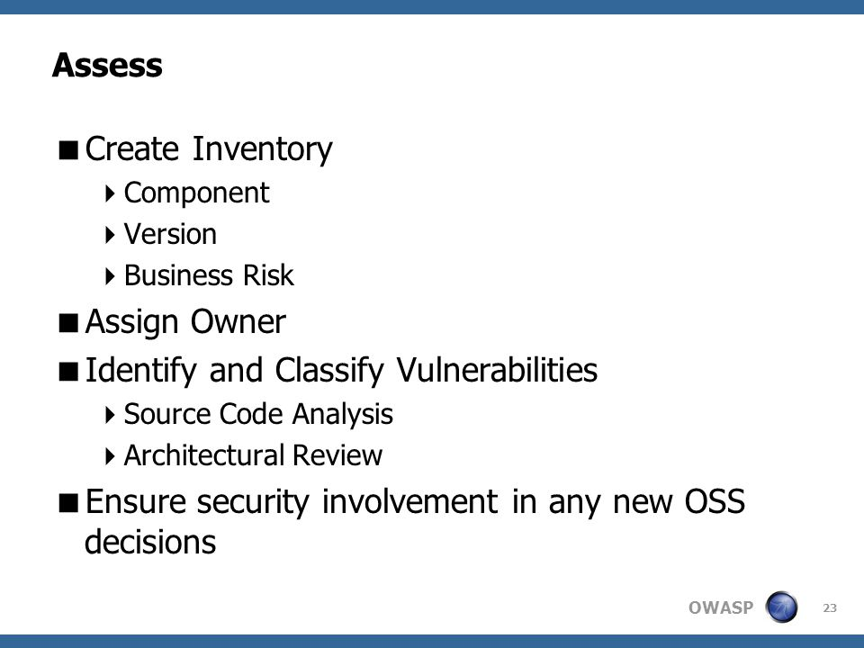 OWASP Assess  Create Inventory  Component  Version  Business Risk  Assign Owner  Identify and Classify Vulnerabilities  Source Code Analysis  Architectural Review  Ensure security involvement in any new OSS decisions 23