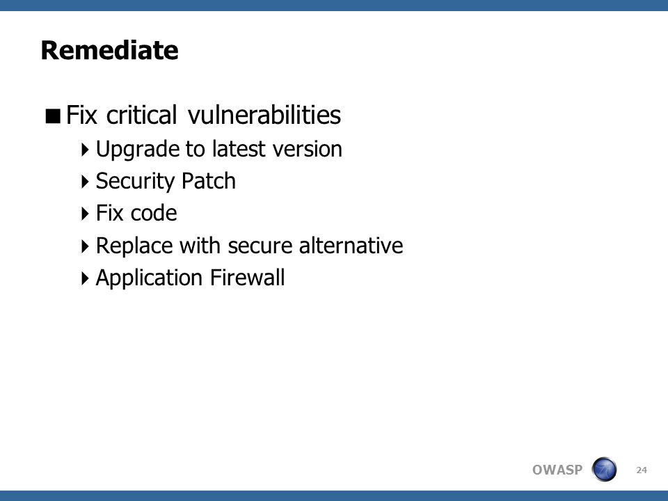 OWASP Remediate  Fix critical vulnerabilities  Upgrade to latest version  Security Patch  Fix code  Replace with secure alternative  Application Firewall 24