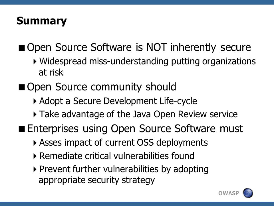 OWASP Summary  Open Source Software is NOT inherently secure  Widespread miss-understanding putting organizations at risk  Open Source community should  Adopt a Secure Development Life-cycle  Take advantage of the Java Open Review service  Enterprises using Open Source Software must  Asses impact of current OSS deployments  Remediate critical vulnerabilities found  Prevent further vulnerabilities by adopting appropriate security strategy