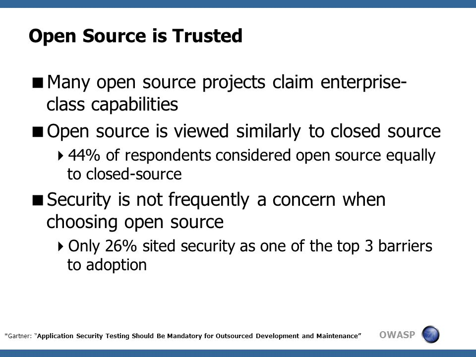 OWASP The Open Source Software Myth  Given enough eyeballs, all bugs are shallow  The Cathedral and the Bazaar, Raymond 1977  Assumes  Motivation to perform security code review  Reviewers have security expertise  There are enough eyeballs  Goes against application security best practice  Secure Development Life-cycle 6