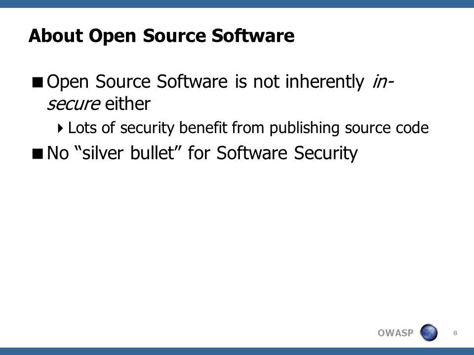 OWASP About Open Source Software  Open Source Software is not inherently in- secure either  Lots of security benefit from publishing source code  No silver bullet for Software Security 8