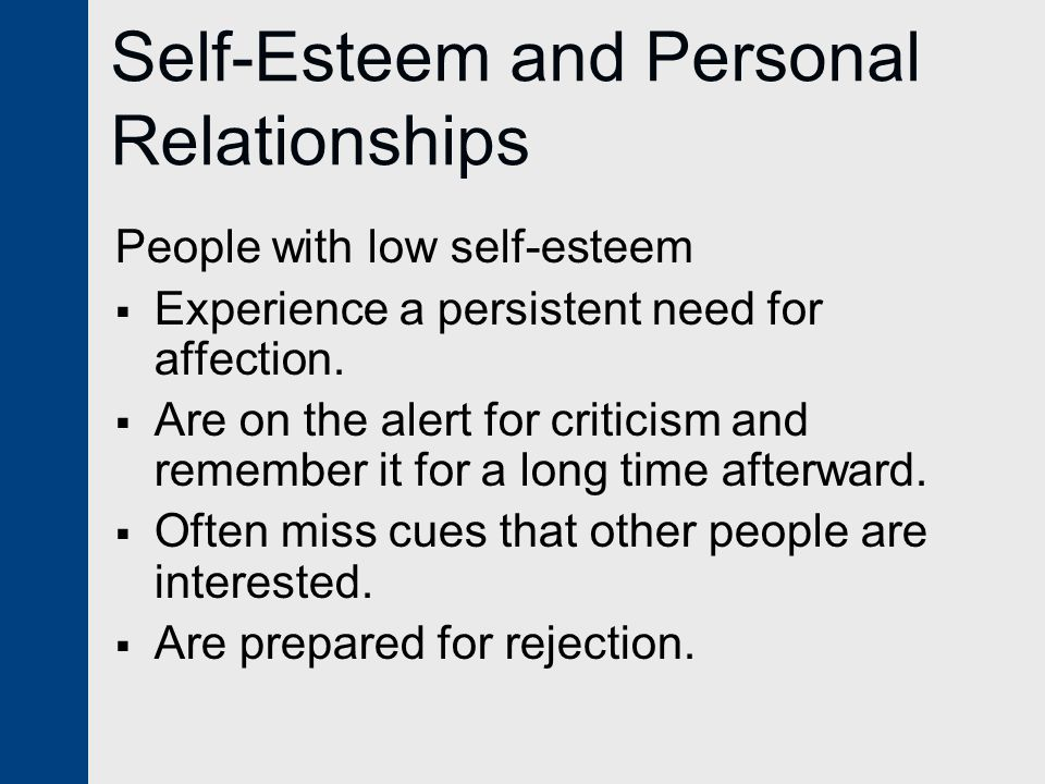 Self-Esteem and Personal Relationships People with low self-esteem  Experience a persistent need for affection.  Are on the alert for criticism and
