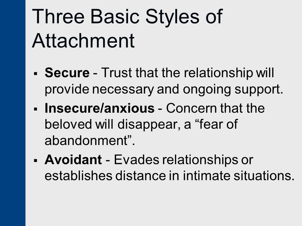 Three Basic Styles of Attachment  Secure - Trust that the relationship will provide necessary and ongoing support.