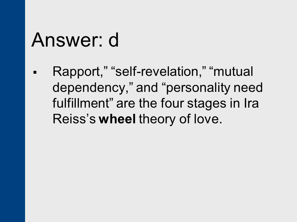 Answer: d  Rapport, self-revelation, mutual dependency, and personality need fulfillment are the four stages in Ira Reiss's wheel theory of love.