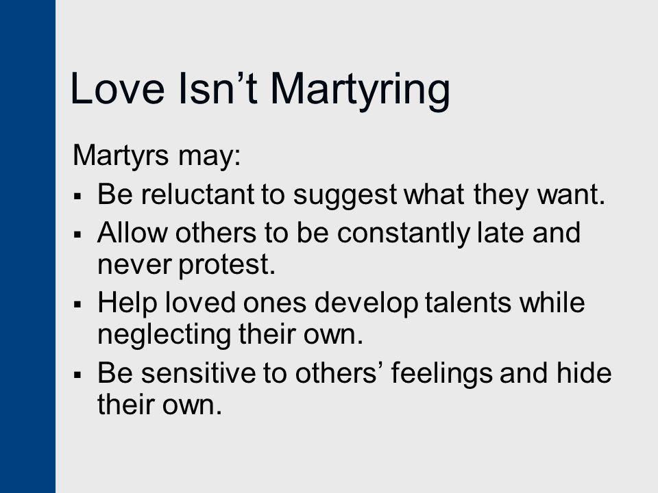 Love Isn't Martyring Martyrs may:  Be reluctant to suggest what they want.