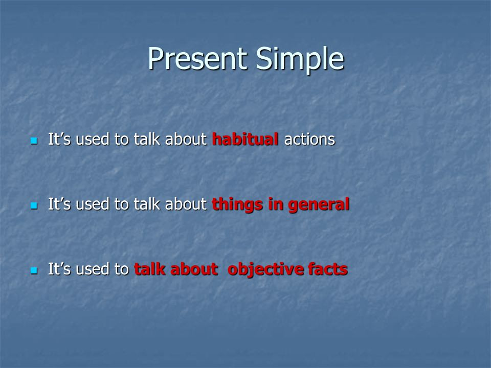 Present Simple It's used to talk about habitual actions It's used to talk about habitual actions It's used to talk about things in general It's used to talk about things in general It's used to talk about objective facts It's used to talk about objective facts