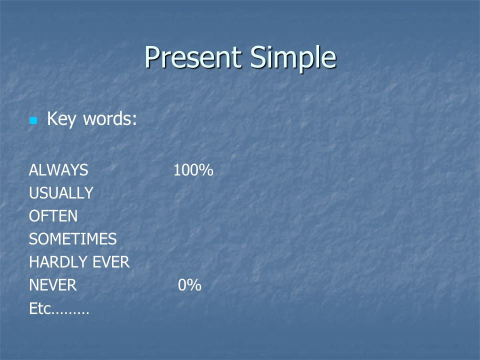 Present Simple Key words: ALWAYS100% USUALLY OFTEN SOMETIMES HARDLY EVER NEVER 0% Etc………